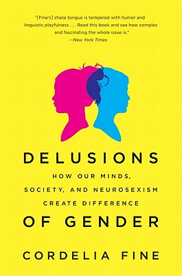 Delusions of Gender: How Our Minds, Society, and Neurosexism Create Difference, Cordelia Fine