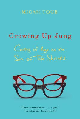 Growing Up Jung: Coming of Age as the Son of Two Shrinks, Toub, Micah