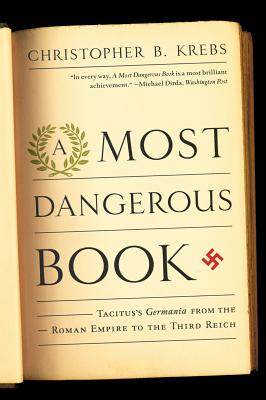 A Most Dangerous Book: Tacitus's Germania from the Roman Empire to the Third Reich, Christopher B. Krebs