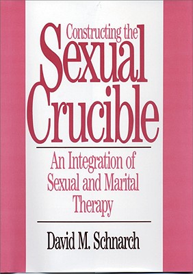 Constructing the Sexual Crucible: An Integration of Sexual and Marital Therapy (Norton Professional Books), Schnarch, David Morris