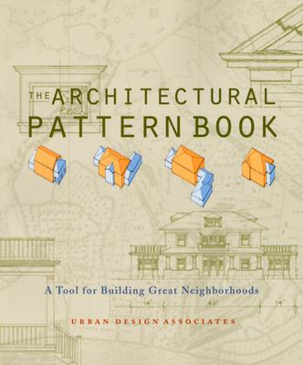 The Architectural Pattern Book: A Tool for Building Great Neighborhoods, Urban Design Associates