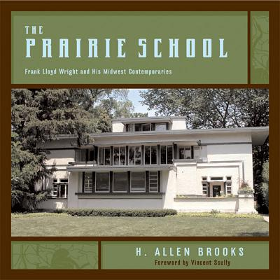 The Prairie School: Frank Lloyd Wright and His Midwest Contemporaries, Brooks, H. Allen