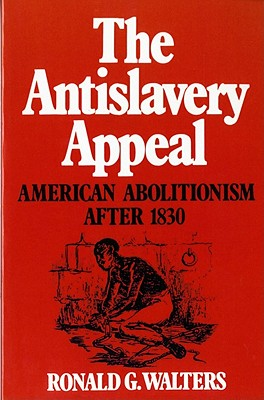 The Antislavery Appeal: American Abolitionism After 1830, Walters, Ronald G.