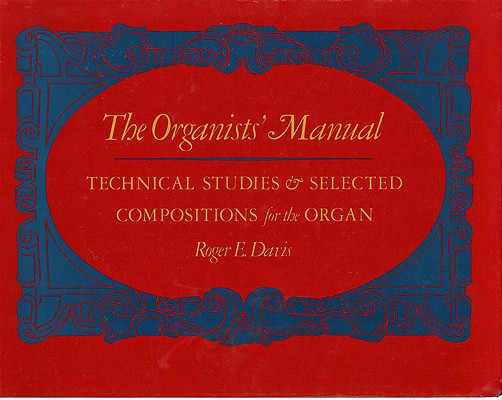 The Organists' Manual: Technical Studies & Selected Compositions for the Organ, Davis, Roger E.