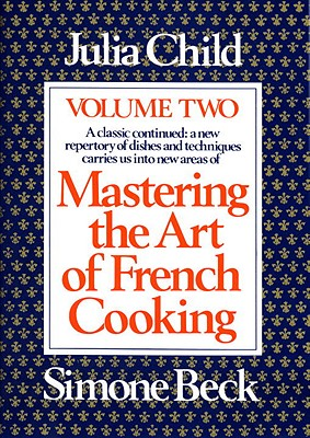 Mastering the Art of French Cooking, Vol. 2: A Classic Continued: A New Repertory of Dishes and Techniques Carries Us into New Areas, Julia Child, Simone Beck