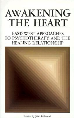 Awakening the Heart: East/West Approaches to Psychotherapy and the Healing Relationship, Welwood, John