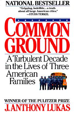 Common Ground: A Turbulent Decade in the Lives of Three American Families, Lukas, J. Anthony