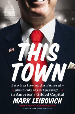 Image for This Town: Two Parties and a Funeral?Plus, Plenty of Valet Parking!?in America's Gilded Capital