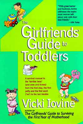 "The Girlfriends' Guide to Toddlers: A Survival Manual to the ""Terrible Twos"" (And Ones and Threes) from the First Step, the First Potty and the First Word (""No"") to the Last Blankie, Iovine, Vicki"