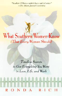 What Southern Women Know (That Every Woman Should): Timeless Secrets to Get Everything you Want in Love, Life, and Work, Ronda Rich