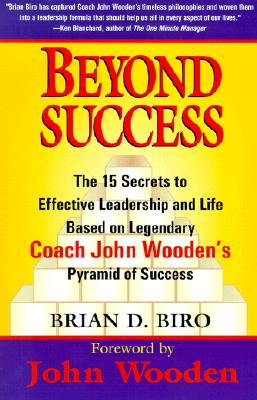 Beyond Success - The 15 Secrets to Effective Leadership and Life Based on Legendary Coach John Wooden's Pyramid of Success, Brian D. Biro