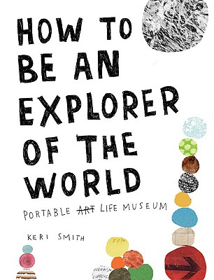 How to Be an Explorer of the World: Portable Life Museum, Smith, Keri