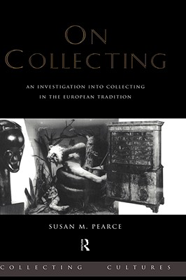 On Collecting: An Investigation into Collecting in the European Tradition (Collecting Cultures), Pearce, Susan