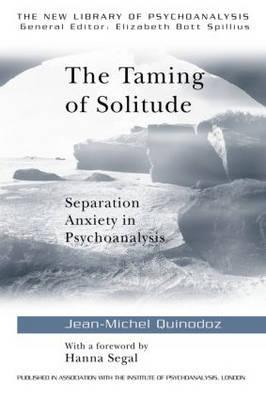 The Taming of Solitude: Separation Anxiety in Psychoanalysis (The New Library of Psychoanalysis) 1st Edition, Jean-Michel Quinodoz  (Author), Hanna Segal (Foreword)