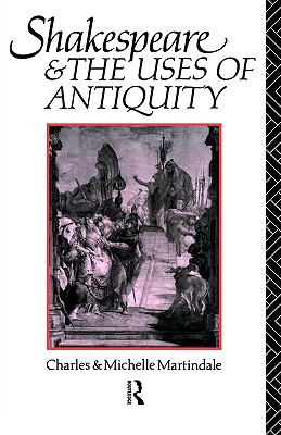 Shakespeare and the Uses of Antiquity: An Introductory Essay, Martindale, Michelle