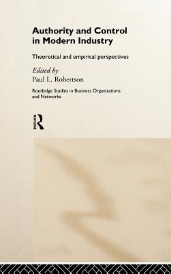Authority and Control in Modern Industry: Theoretical and Empirical Perspectives (Routledge Studies in Business Organizations and Networks)