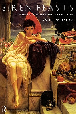 Siren Feasts: A History of Food and Gastronomy in Greece, Dalby, Andrew