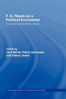F.A. Hayek as a Political Economist: Economic Analysis and Values (Routledge Studies in the History of Economics)