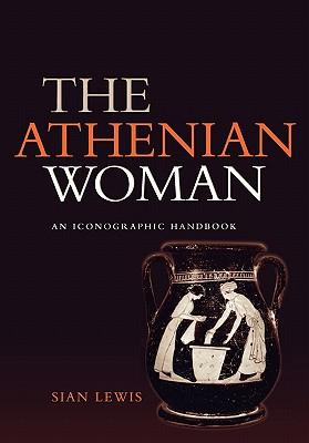 The Athenian Woman: An Iconographic Handbook, Lewis, Sian