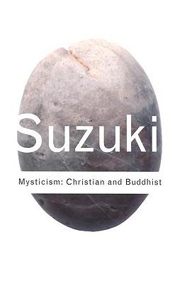 Mysticism : Christian and Buddhist, DAISETZ TEITARO SUZUKI, D. T. SUZUKI