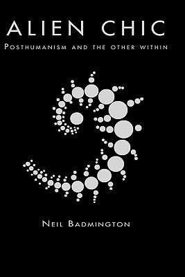 Alien Chic: Posthumanism and the Other Within, Badmington, Neil