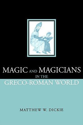 Magic and Magicians in the Greco-Roman World, Dickie, Matthew W; Dickie, Matthew W.