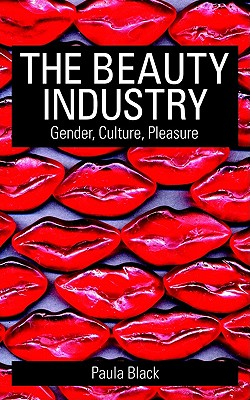 The Beauty Industry: Gender, Culture, Pleasure, Black, Paula