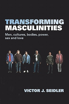 Transforming Masculinities: Men, Cultures, Bodies, Power, Sex and Love, Jeleniewski Seidler, Victor