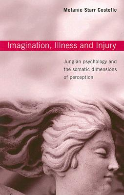 Imagination, Illness, and Injury: Jungian Psychology and the Somatic Dimensions of Perception, Melanie Starr Costello
