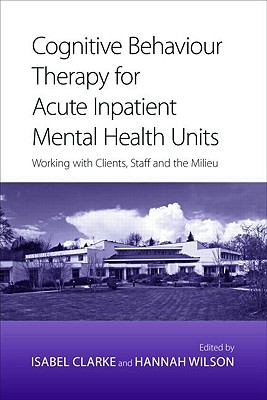 Cognitive Behaviour Therapy for Acute Inpatient Mental Health Units: Working with Clients, Staff and the Milieu