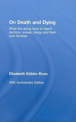 On Death and Dying: What the Dying have to teach Doctors, Nurses, Clergy and their own Families, K�bler-Ross, Elisabeth