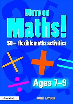 Move On Maths! Ages 7-9: 50+ Flexible Maths Activities (Volume 1), Taylor, John
