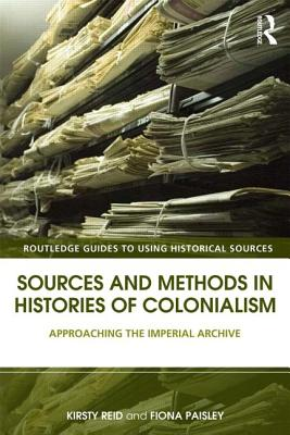 Sources and Methods in Histories of Colonialism: Approaching the Imperial Archive (Routledge Guides to Using Historical Sources)