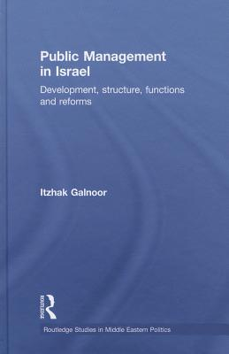 Public Management in Israel: Development, Structure, Functions and Reforms (Routledge Studies in Middle Eastern Politics), Galnoor, Itzhak