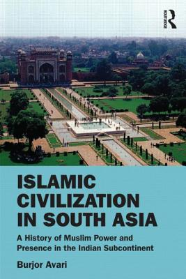 Islamic Civilization in South Asia: A History of Muslim Power and Presence in the Indian Subcontinent, Avari, Burjor