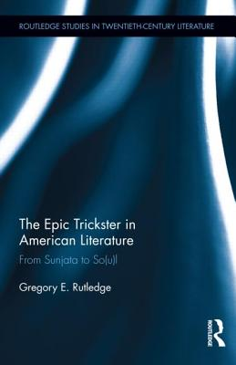 The Epic Trickster in American Literature: From Sunjata to So(u)l (Routledge Studies in Twentieth-Century Literature), Rutledge, Gregory E.