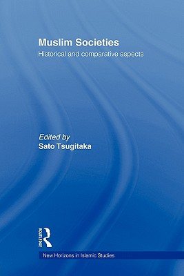 Muslim Societies: Historical and Comparative Aspects (New Horizons in Islamic Studies), Tsugitaka, Sato