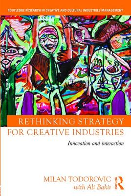 Rethinking Strategy for Creative Industries: Innovation and Interaction (Routledge Research in Creative and Cultural Industries Management), Todorovic, Milan; Bakir, with Ali