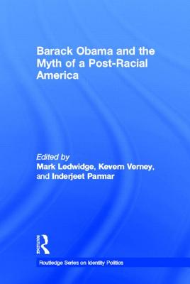 Barack Obama and the Myth of a Post-Racial America (Routledge Series on Identity Politics)