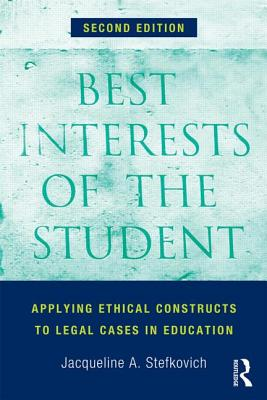 Best Interests of the Student: Applying Ethical Constructs to Legal Cases in Education, Stefkovich, Jacqueline A.