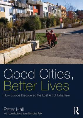 Image for Good Cities, Better Lives: How Europe Discovered the Lost Art of Urbanism (Planning, History and Environment Series)
