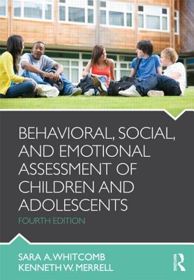 Behavioral, Social, and Emotional Assessment of Children and Adolescents 4th Edition, Sara Whitcomb (Author), Kenneth W. Merrell (Author)