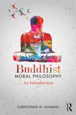 Buddhist Moral Philosophy: An Introduction, Gowans, Christopher W.