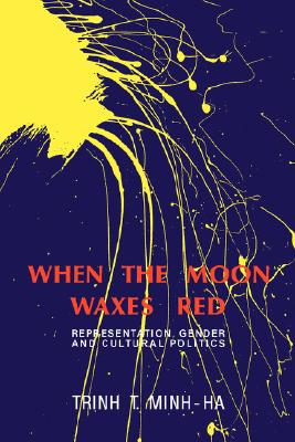 When the Moon Waxes Red: Representation, Gender and Cultural Politics, Minh-ha, Trinh T.