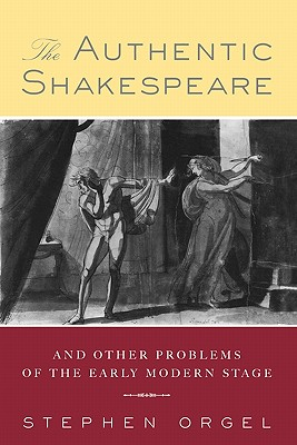 The Authentic Shakespeare: and Other Problems of the Early Modern Stage, Orgel, Stephen