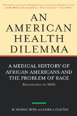 An American Health Dilemma: A Medical History of African Americans and the Problem of Race: Beginnings to 1900 (Volume 1), Byrd, W. Michael; Clayton, Linda A.