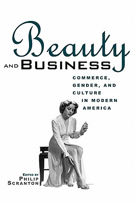 Beauty and Business: Commerce, Gender, and Culture in Modern America (Hagley Perspectives on Business and Culture)