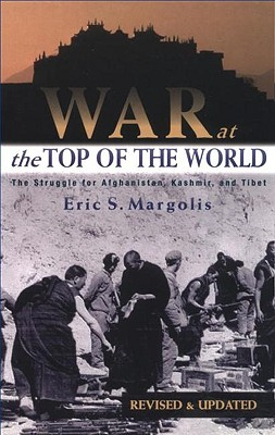 War at the Top of the World: The Struggle for Afghanistan, Kashmir and Tibet, Revised Edition, Eric Margolis
