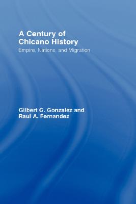 A Century of Chicano History: Empire, Nations and Migration, Fernandez, Raul E.; Gonzalez, Gilbert G.