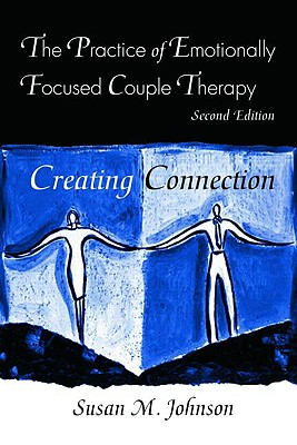 The Practice of Emotionally Focused Couple Therapy: Creating Connection, Johnson, Susan M.
